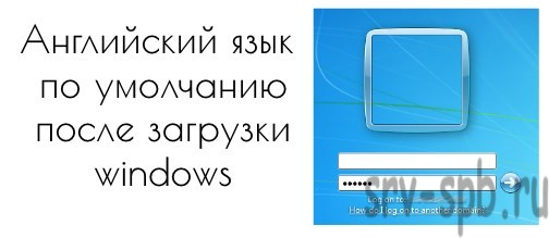 Английский язык по умолчанию после загрузки Windows